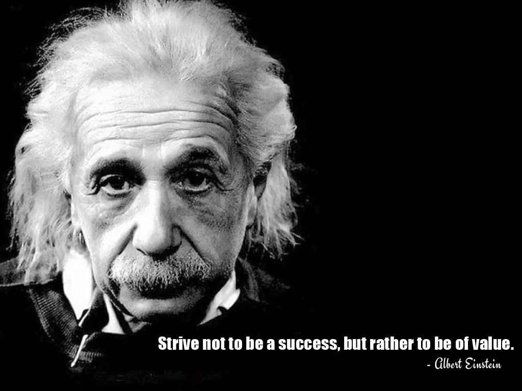Strive Not To Be A Success But Rather To Be Of Value Albert Einstein