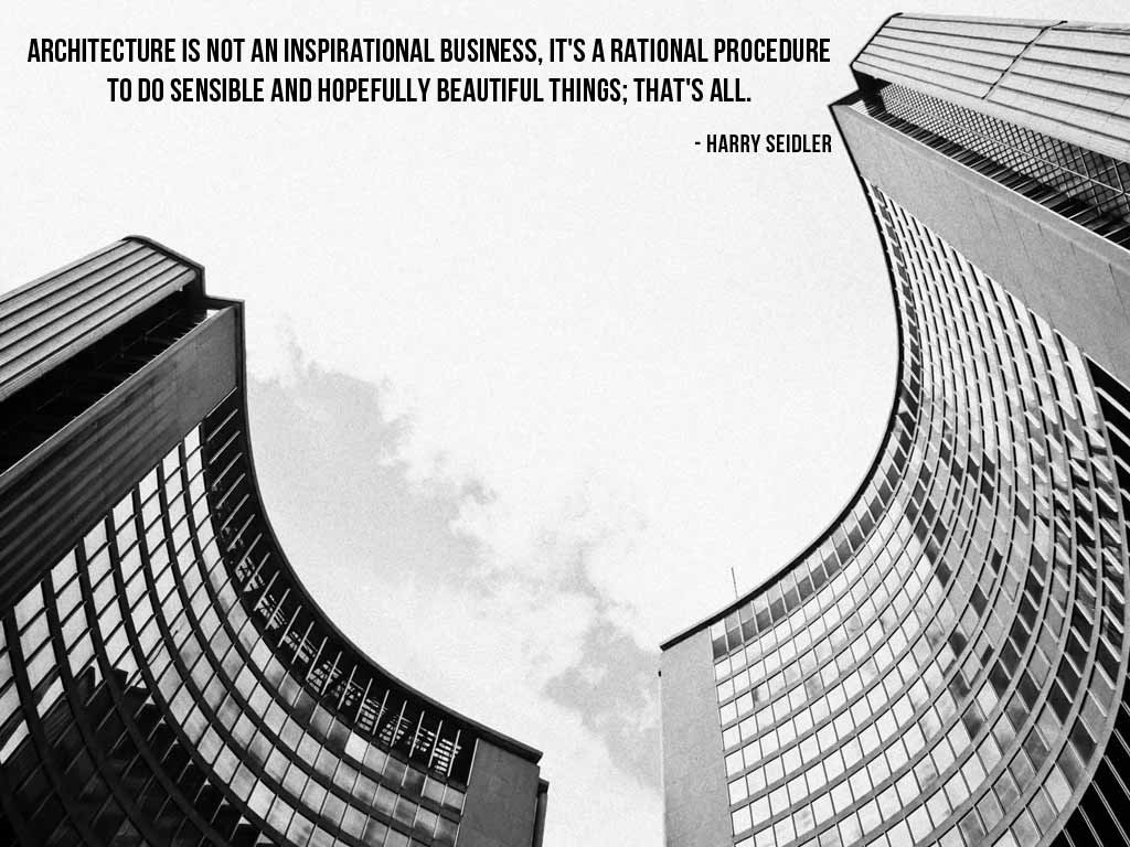 Architecture Is Not An Inspirational Business Its A Rational Procedure To Do Sensible And Hopefully Beautiful Things Thats All Harry Seidler