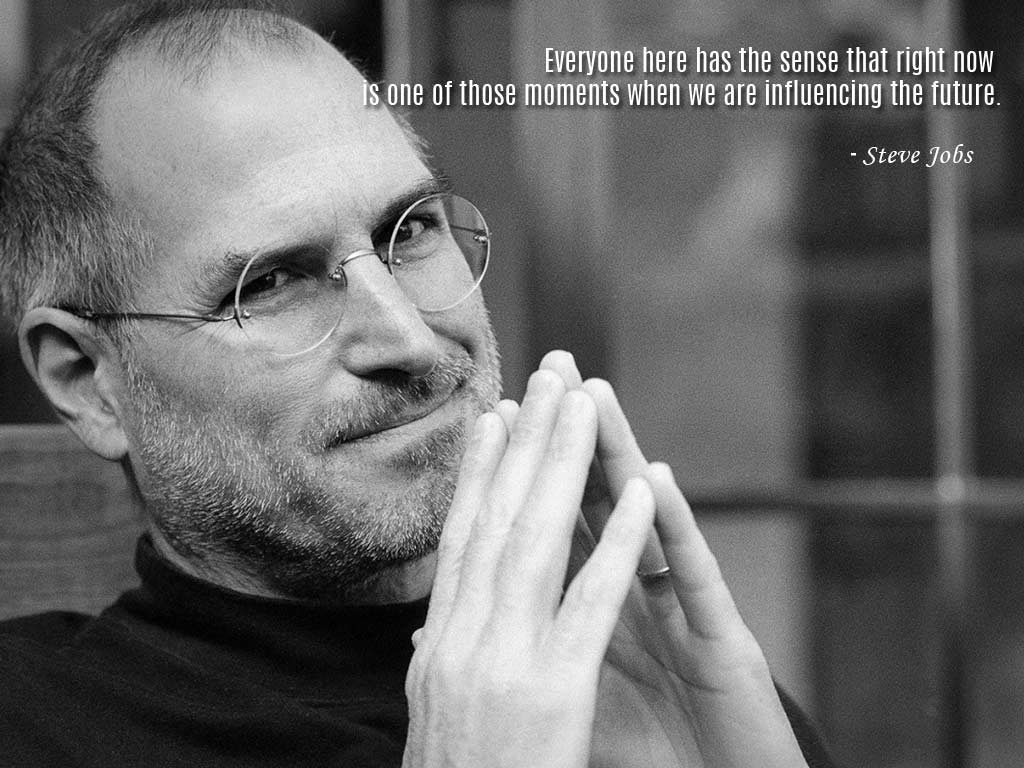 Everyone Here Has The Sense That Right Now Is One Of Those Moments When We  Are Influencing The Future. Steve Jobs