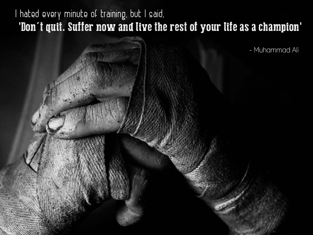 I Hated Every Minute Of Training But Said Dont Quit Suffer Now And Live The Rest Your Life As A Champion Muhammad Ali