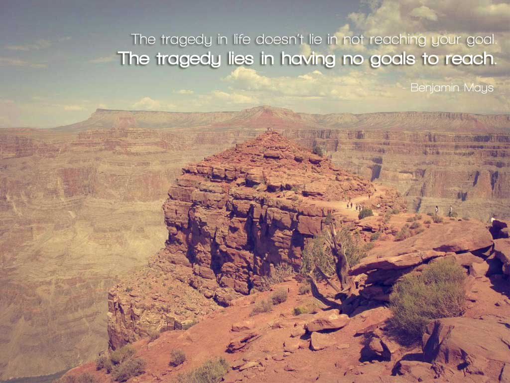 the tragedy in life doesn t lie in not reaching your goal the the tragedy in life doesn t lie in not reaching your goal the tragedy lies in having no goal to reach benjamin s
